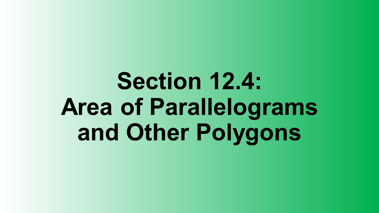 Section 12.4: Area of Parallelograms and Other Polygons