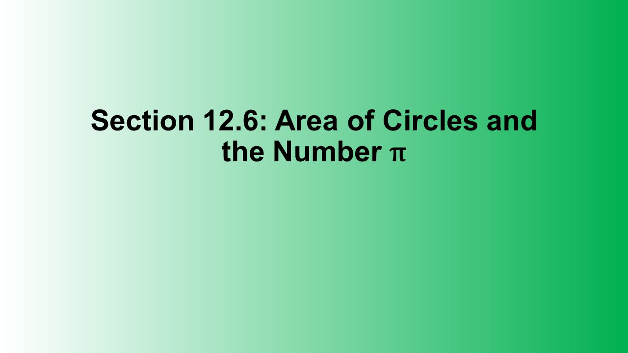 Section 12.6: Area of Circles and the Number π