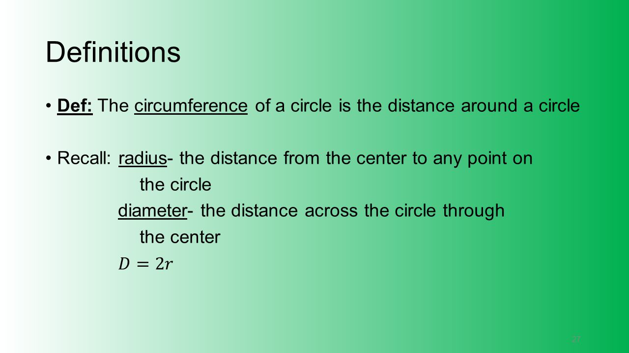 Definitions Def: The circumference of a circle is the distance around a circle. Recall: radius- the distance from the center to any point on.