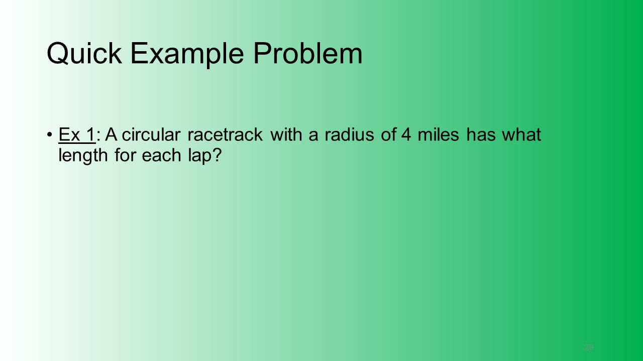 Quick Example Problem Ex 1: A circular racetrack with a radius of 4 miles has what length for each lap