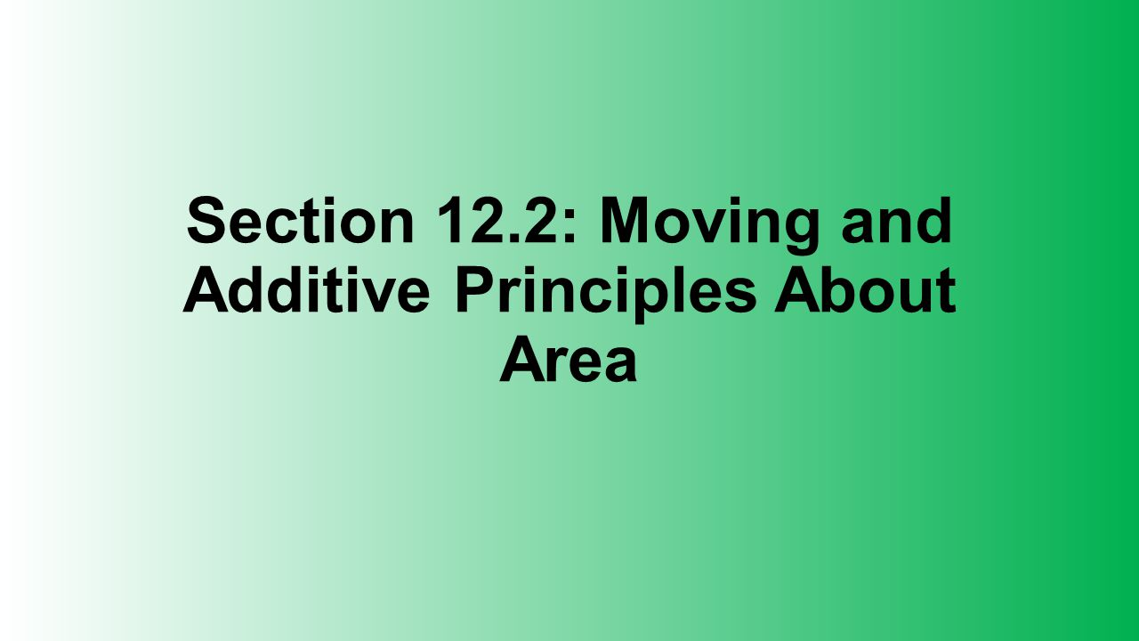Section 12.2: Moving and Additive Principles About Area