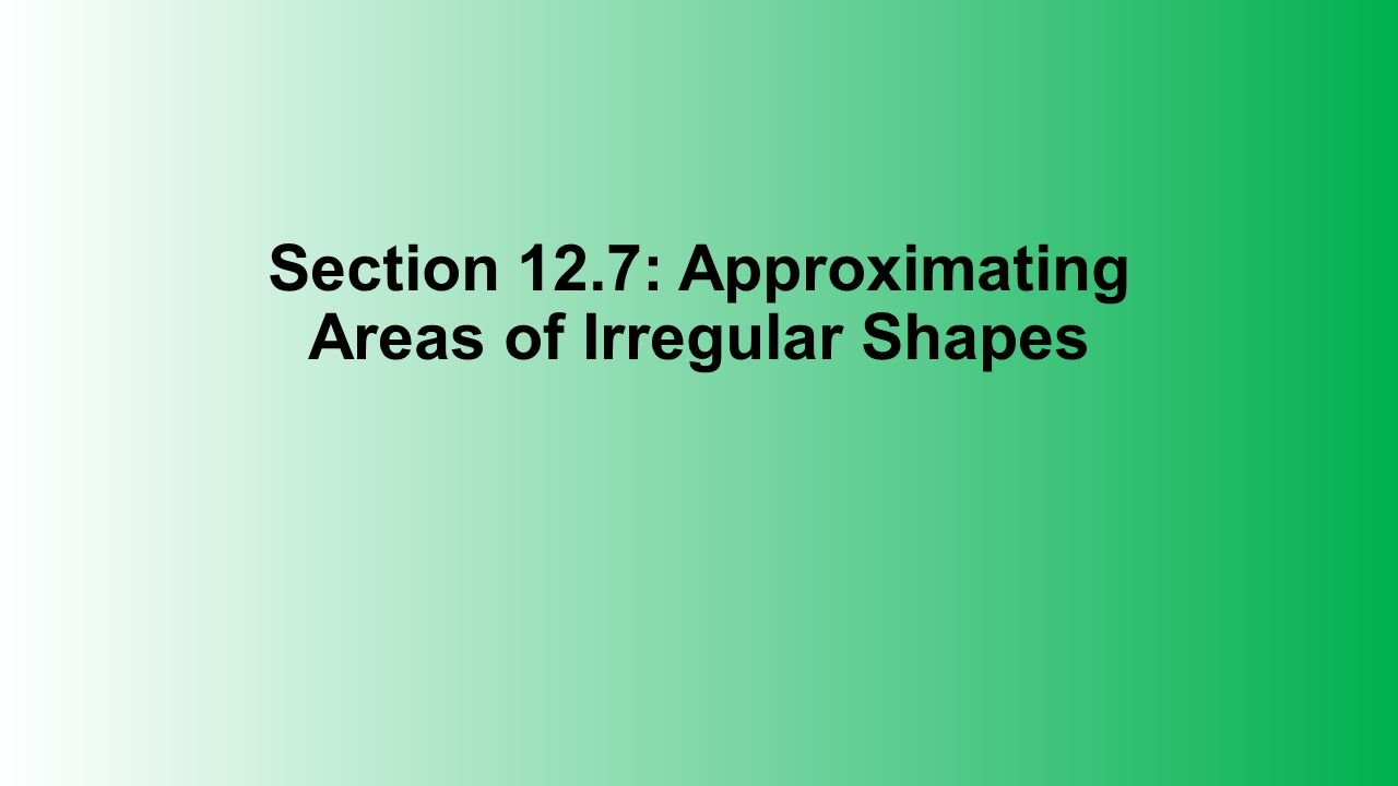Section 12.7: Approximating Areas of Irregular Shapes