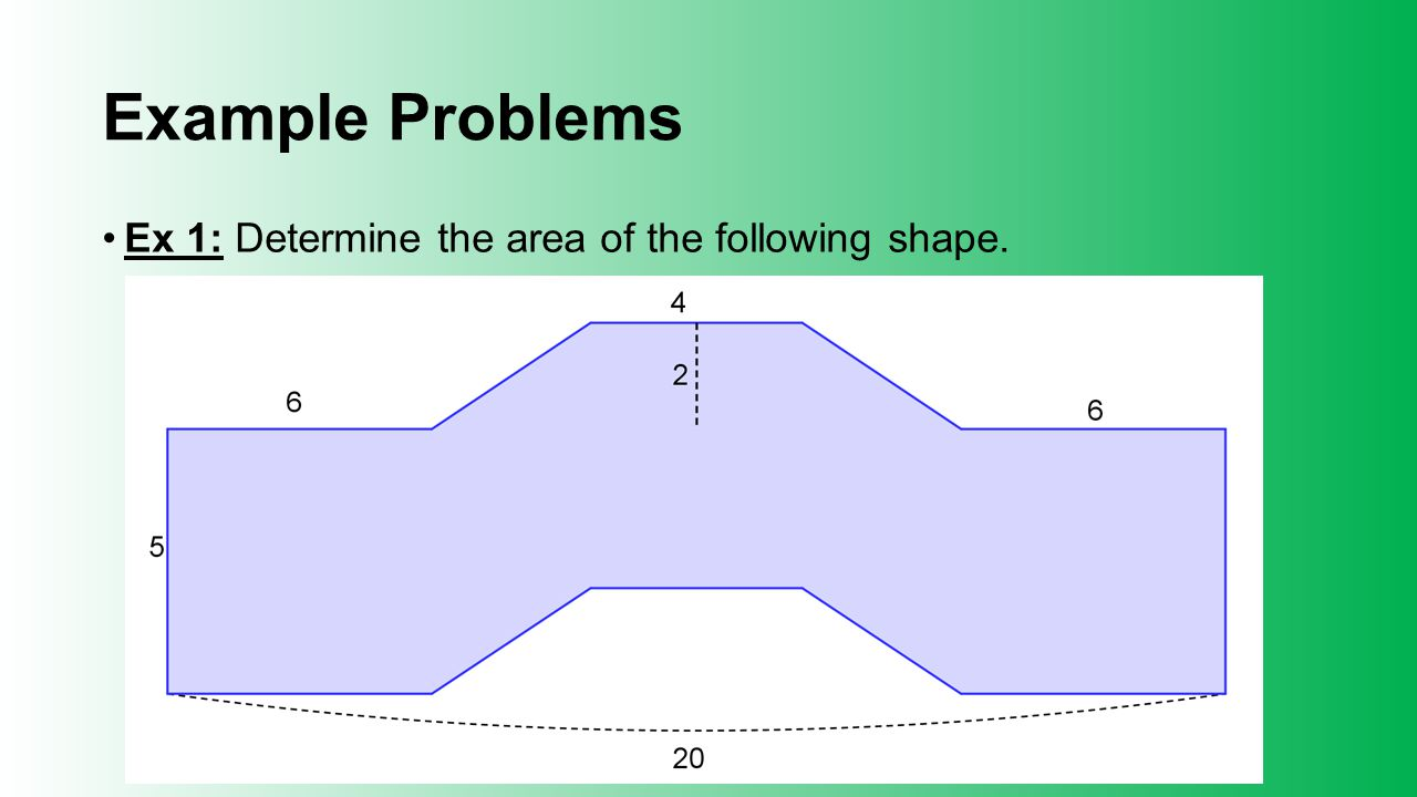 Example Problems Ex 1: Determine the area of the following shape.