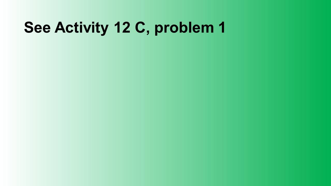 See Activity 12 C, problem 1