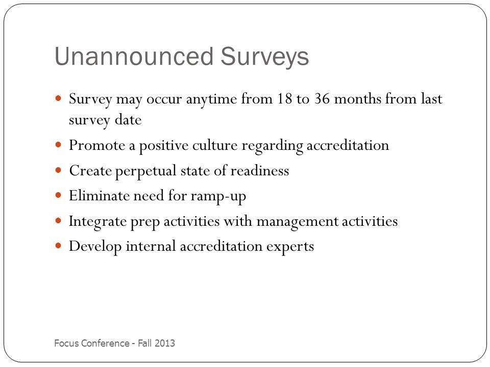 Unannounced Surveys Survey may occur anytime from 18 to 36 months from last survey date. Promote a positive culture regarding accreditation.