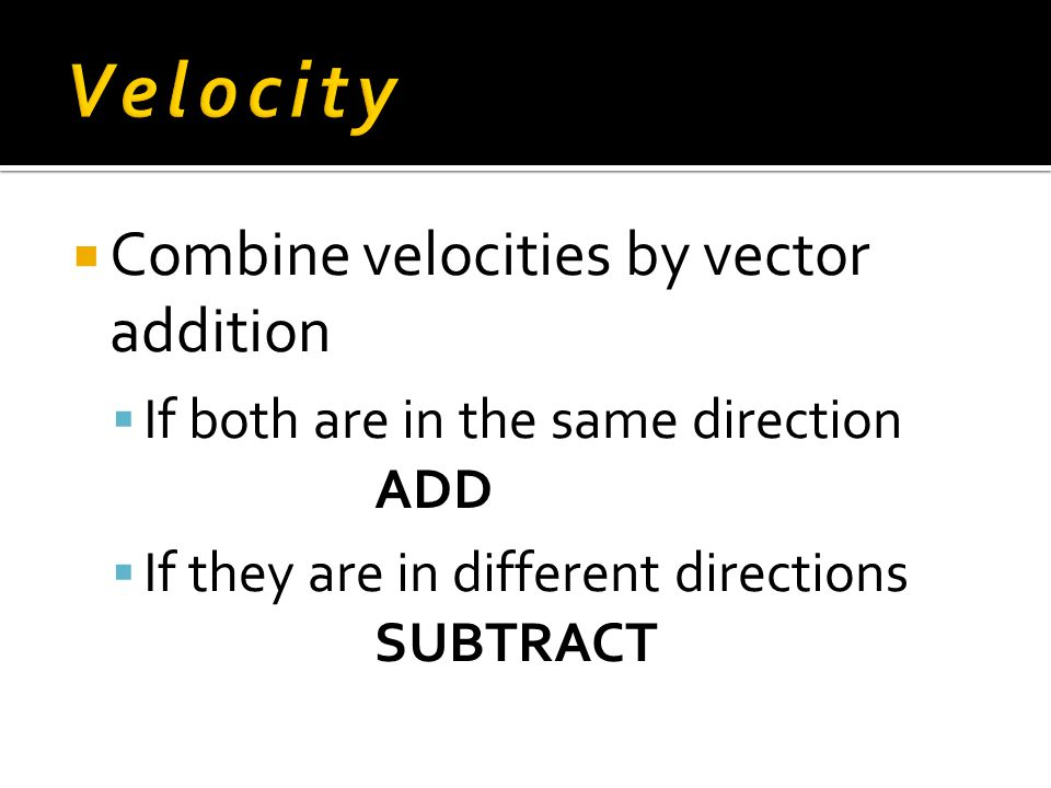 Velocity Combine velocities by vector addition
