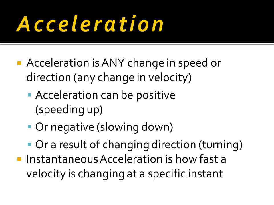 Acceleration Acceleration is ANY change in speed or direction (any change in velocity) Acceleration can be positive (speeding up)