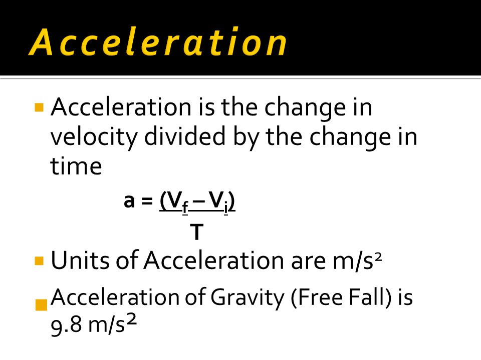 Acceleration Acceleration of Gravity (Free Fall) is 9.8 m/s2