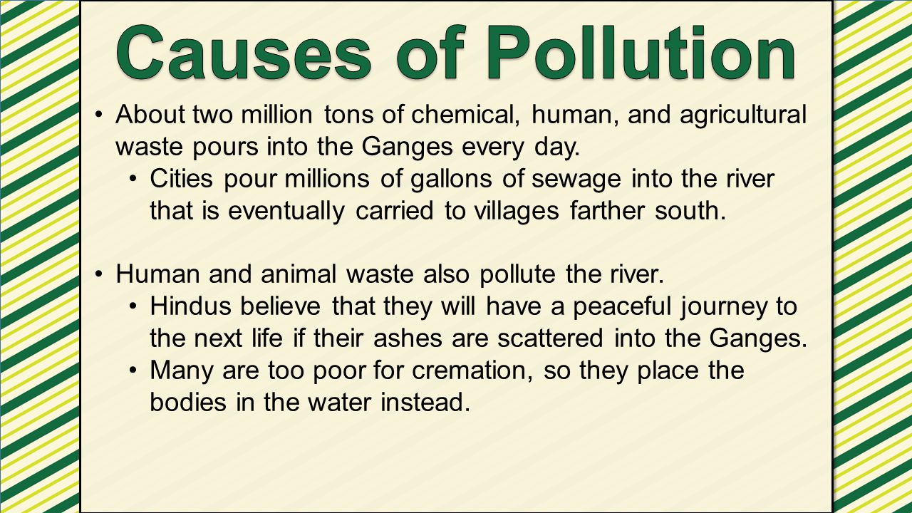 Causes of Pollution About two million tons of chemical, human, and agricultural waste pours into the Ganges every day.