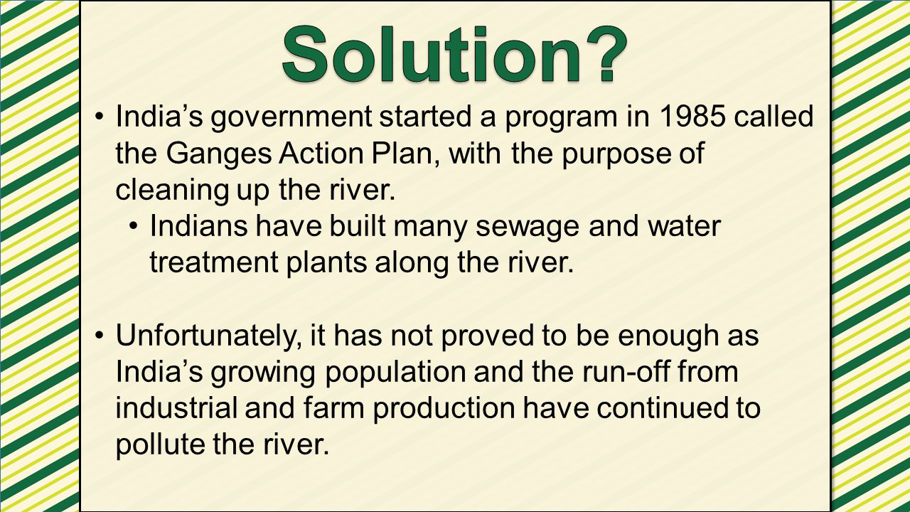 Solution India's government started a program in 1985 called the Ganges Action Plan, with the purpose of cleaning up the river.