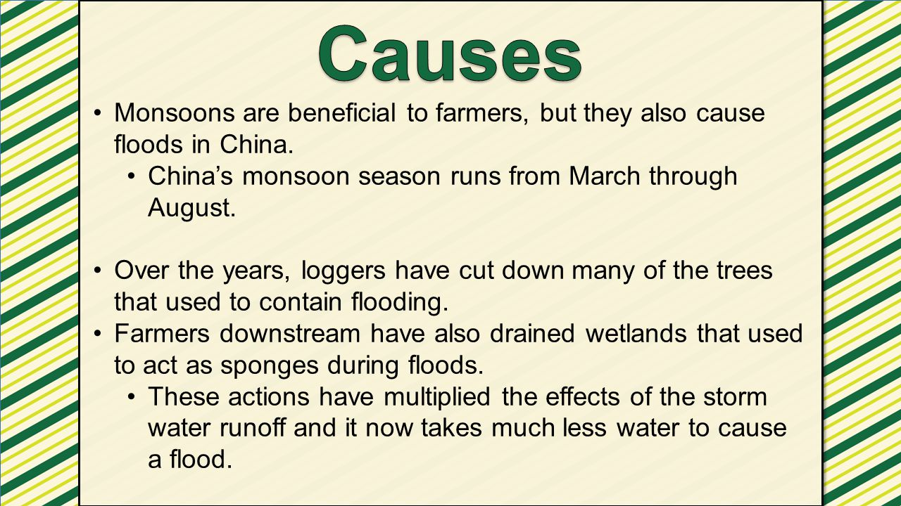 Causes Monsoons are beneficial to farmers, but they also cause floods in China. China's monsoon season runs from March through August.