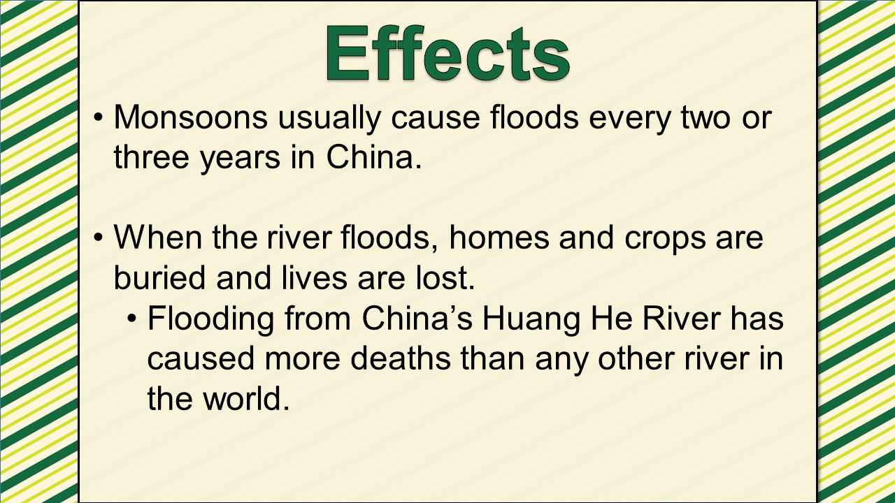 Effects Monsoons usually cause floods every two or three years in China. When the river floods, homes and crops are buried and lives are lost.