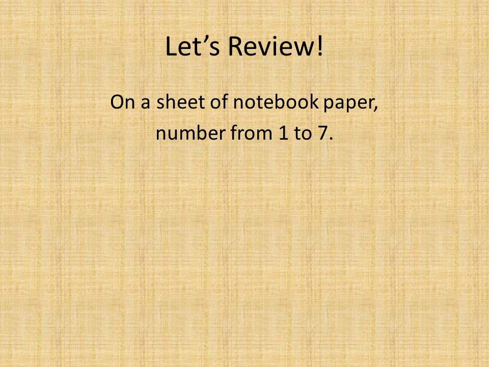 On a sheet of notebook paper, number from 1 to 7.