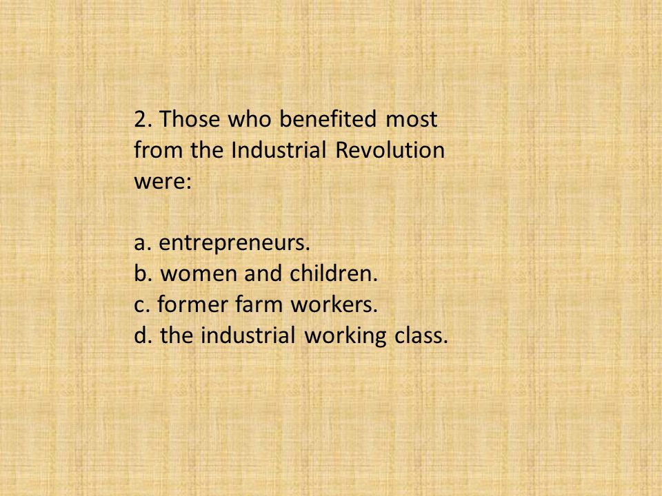 2. Those who benefited most from the Industrial Revolution were:
