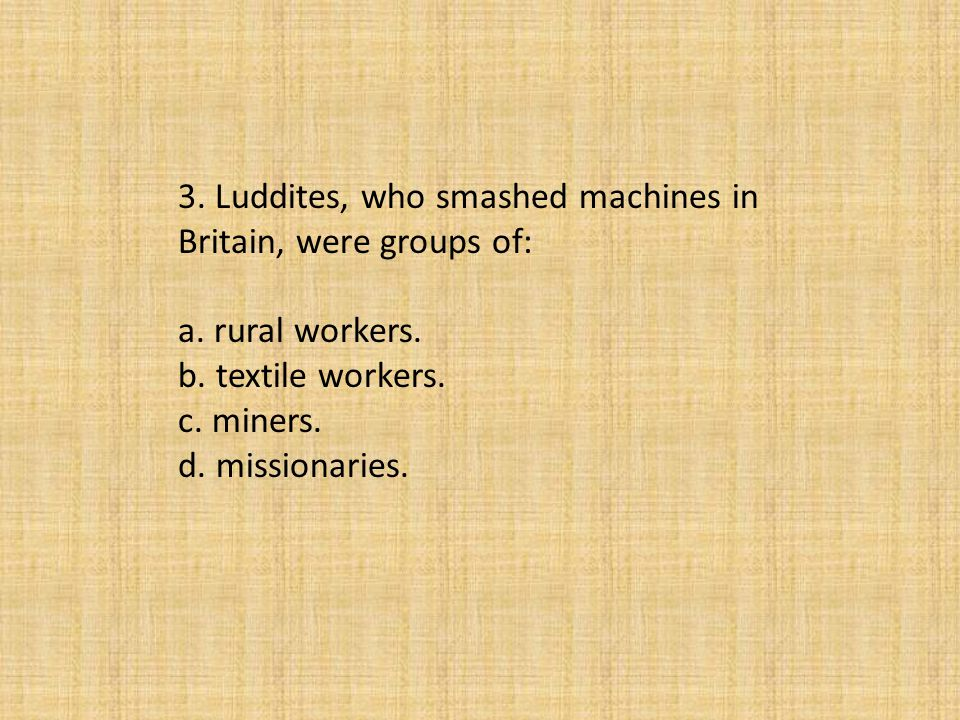 3. Luddites, who smashed machines in Britain, were groups of: