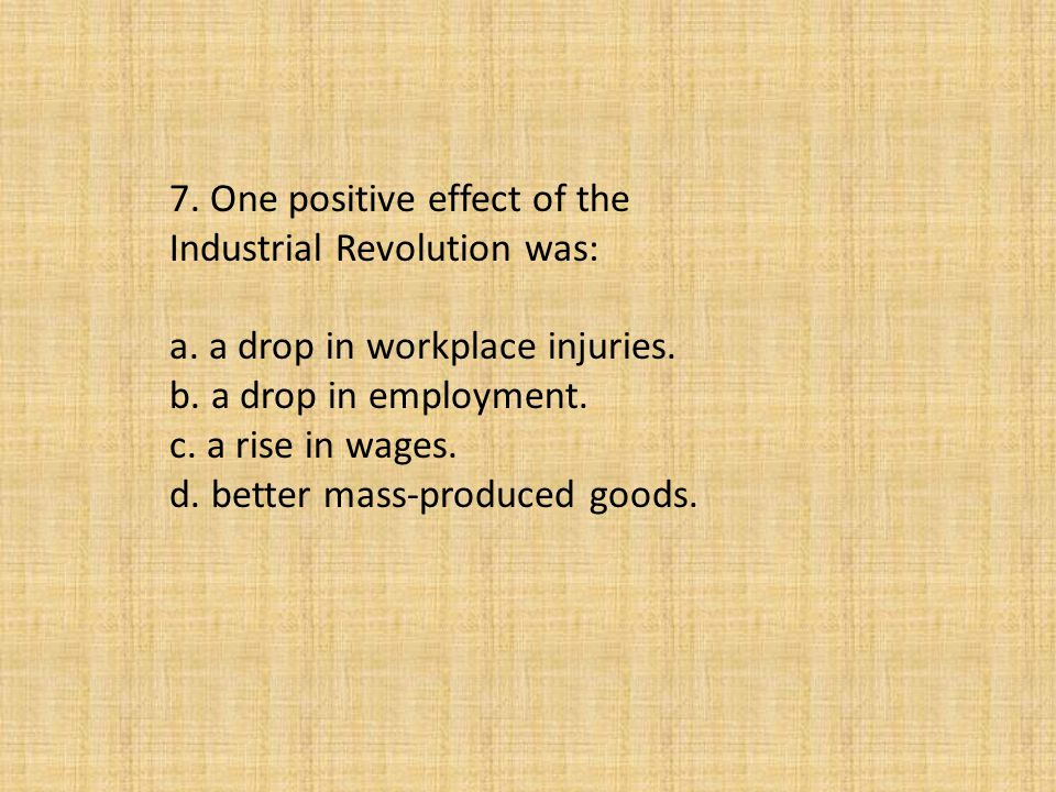 7. One positive effect of the Industrial Revolution was: