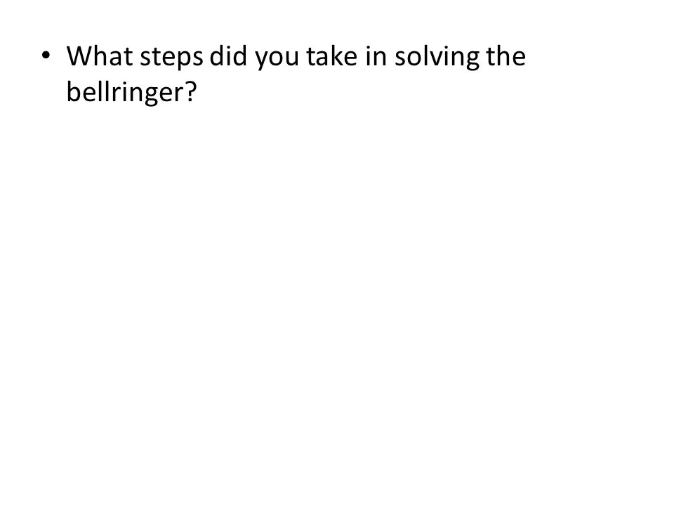 What steps did you take in solving the bellringer