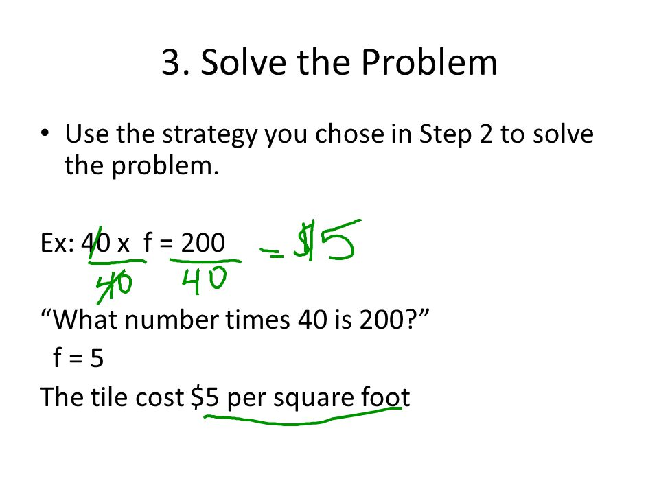3. Solve the Problem Use the strategy you chose in Step 2 to solve the problem. Ex: 40 x f = 200.