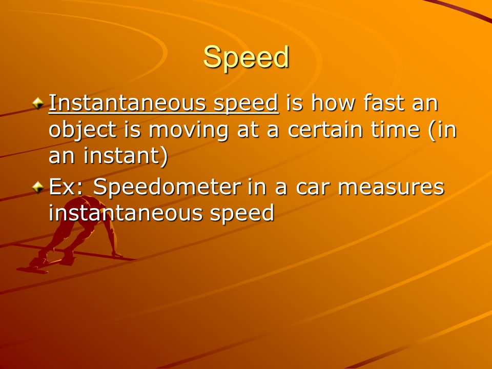 Speed Instantaneous speed is how fast an object is moving at a certain time (in an instant) Ex: Speedometer in a car measures instantaneous speed.