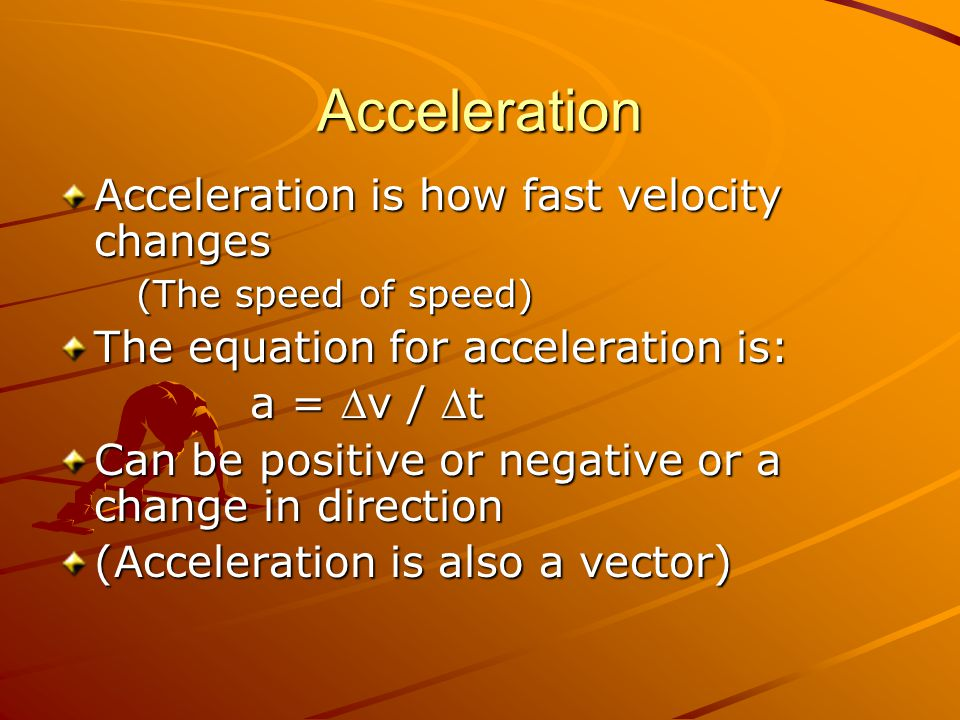 Acceleration Acceleration is how fast velocity changes