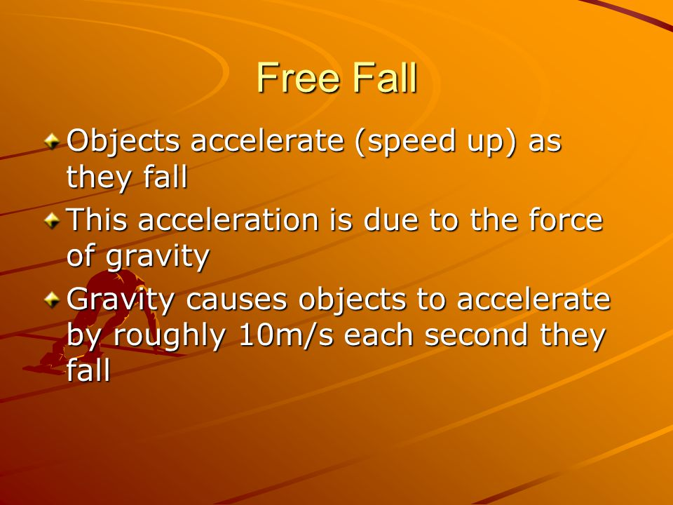 Free Fall Objects accelerate (speed up) as they fall