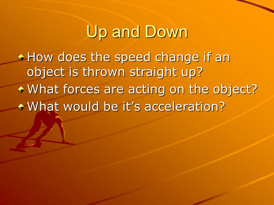 Up and Down How does the speed change if an object is thrown straight up What forces are acting on the object