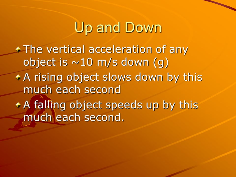 Up and Down The vertical acceleration of any object is ~10 m/s down (g) A rising object slows down by this much each second.