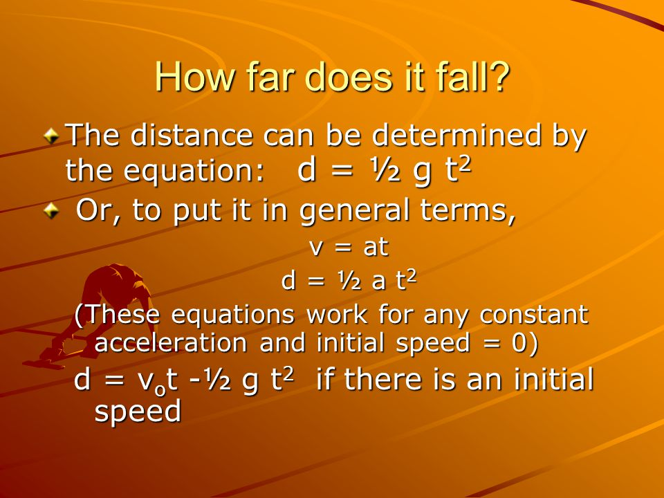 How far does it fall The distance can be determined by the equation: d = ½ g t2. Or, to put it in general terms,