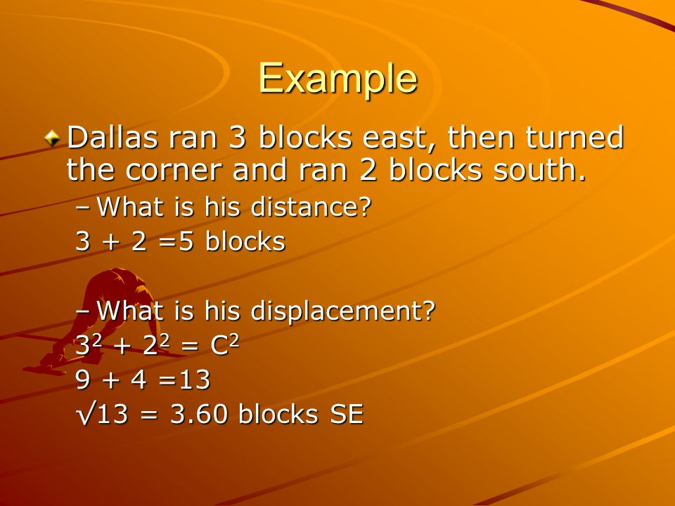 Example Dallas ran 3 blocks east, then turned the corner and ran 2 blocks south. What is his distance