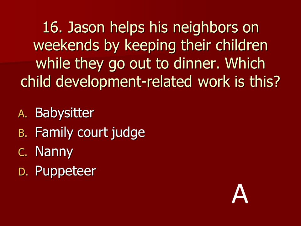16. Jason helps his neighbors on weekends by keeping their children while they go out to dinner. Which child development-related work is this