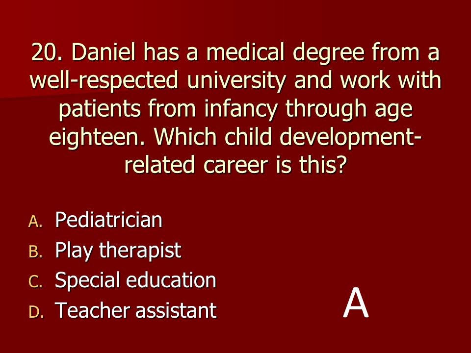 20. Daniel has a medical degree from a well-respected university and work with patients from infancy through age eighteen. Which child development-related career is this