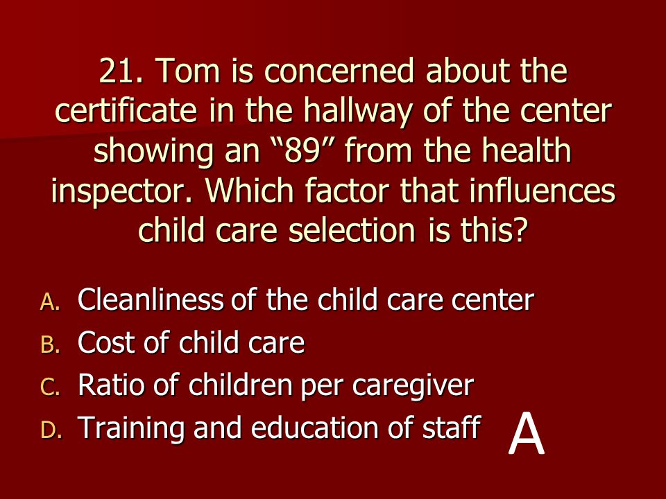 21. Tom is concerned about the certificate in the hallway of the center showing an 89 from the health inspector. Which factor that influences child care selection is this