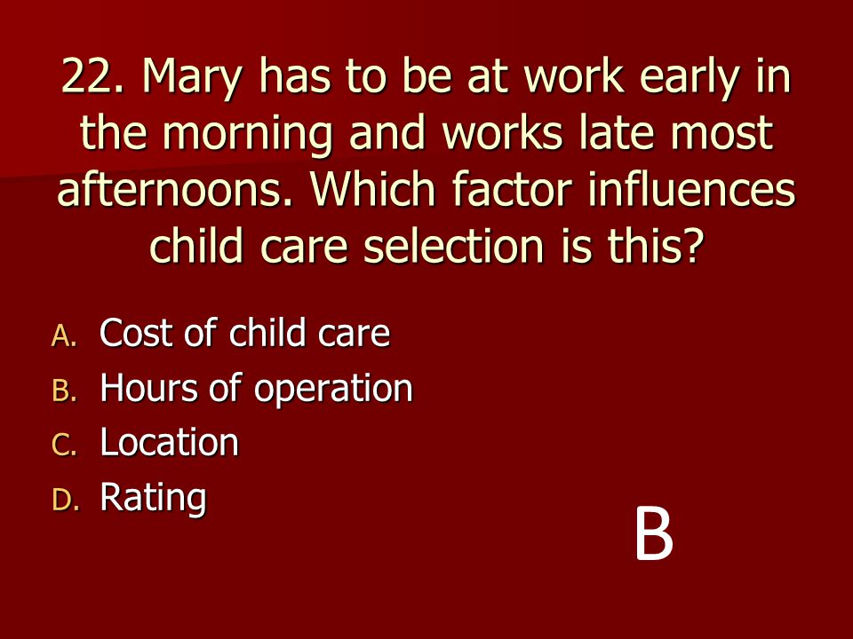 22. Mary has to be at work early in the morning and works late most afternoons. Which factor influences child care selection is this