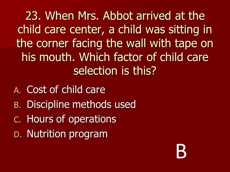 23. When Mrs. Abbot arrived at the child care center, a child was sitting in the corner facing the wall with tape on his mouth. Which factor of child care selection is this