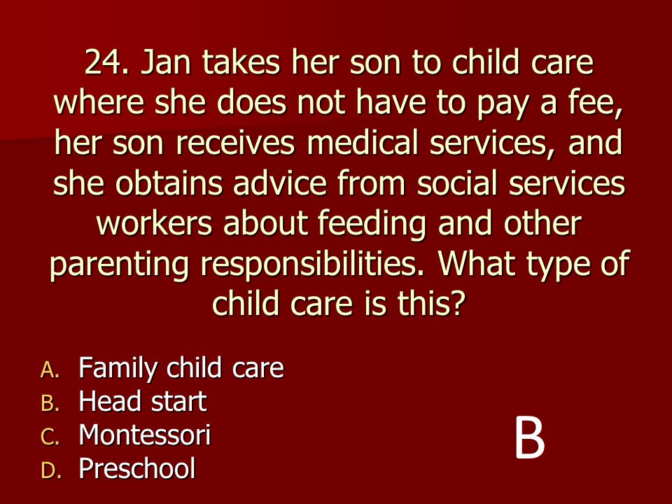 24. Jan takes her son to child care where she does not have to pay a fee, her son receives medical services, and she obtains advice from social services workers about feeding and other parenting responsibilities. What type of child care is this