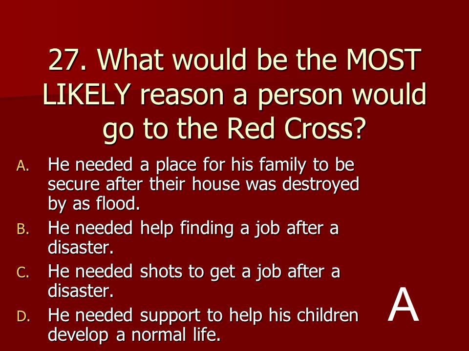 27. What would be the MOST LIKELY reason a person would go to the Red Cross