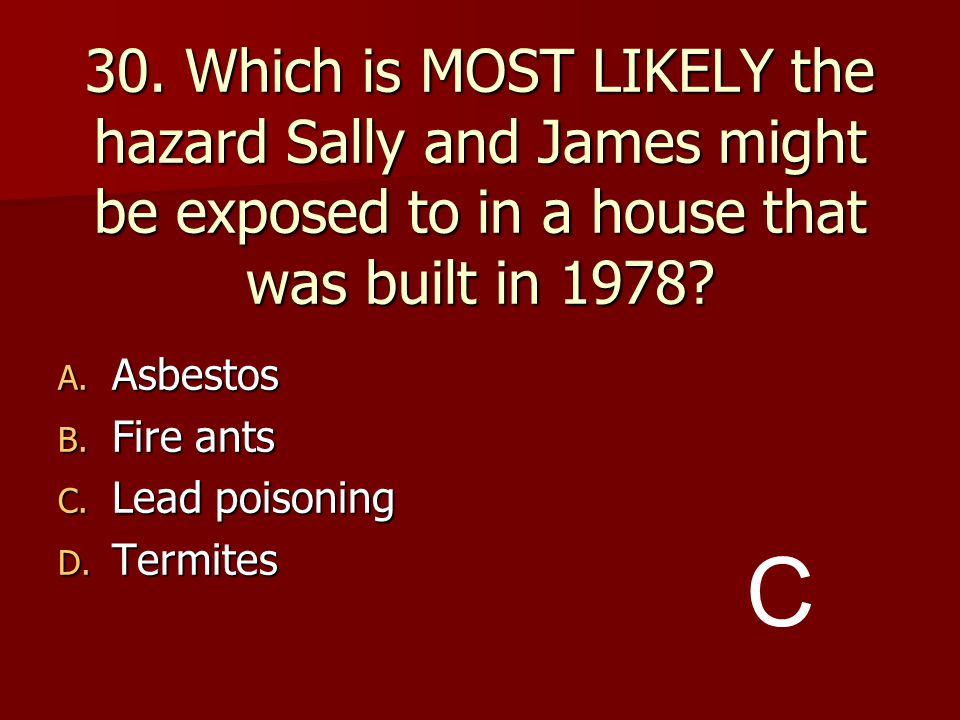 30. Which is MOST LIKELY the hazard Sally and James might be exposed to in a house that was built in 1978