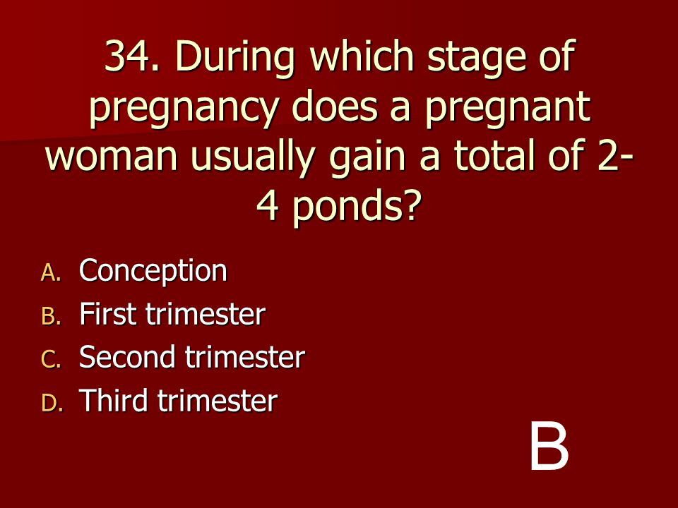34. During which stage of pregnancy does a pregnant woman usually gain a total of 2-4 ponds