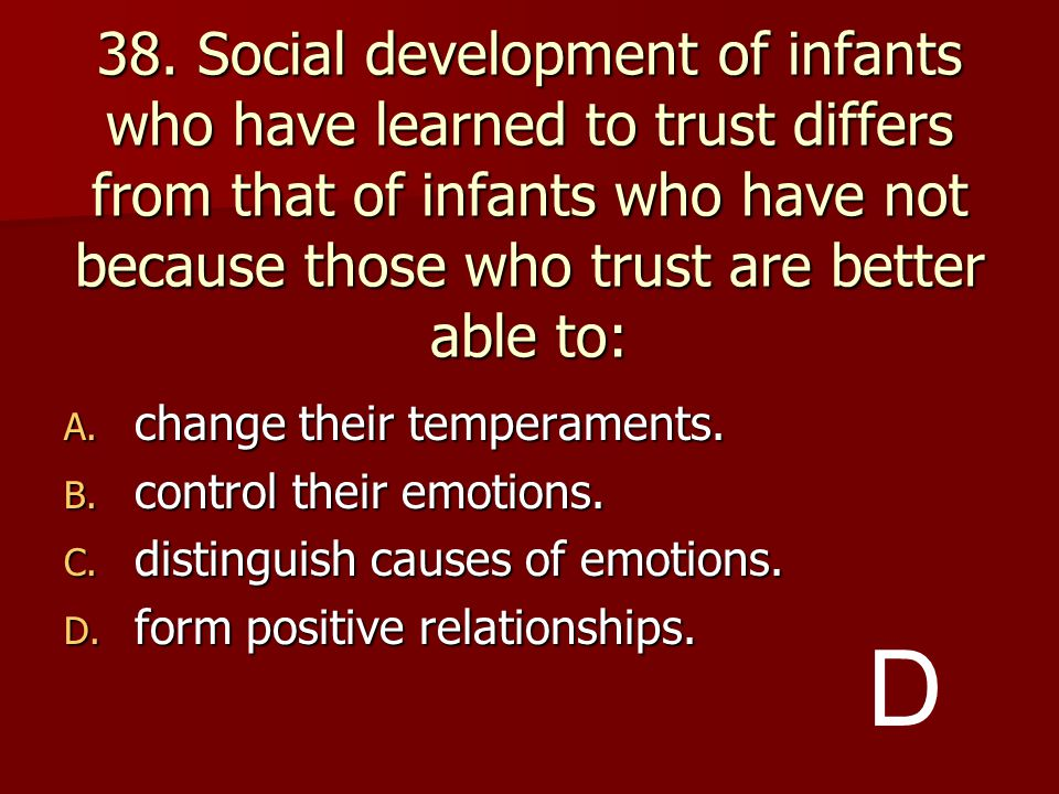 38. Social development of infants who have learned to trust differs from that of infants who have not because those who trust are better able to: