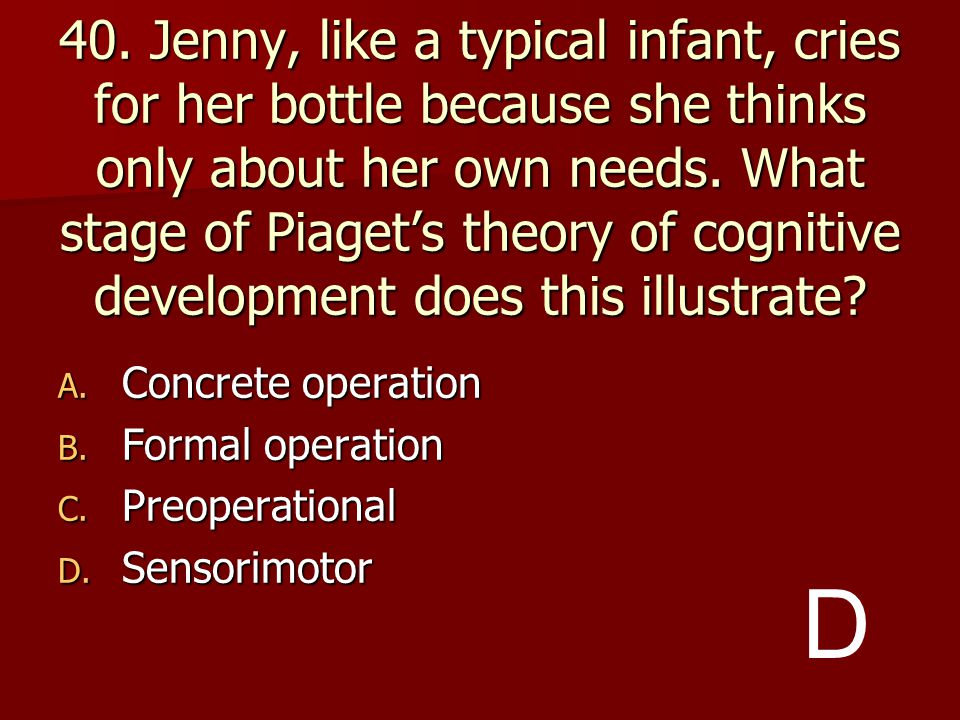 40. Jenny, like a typical infant, cries for her bottle because she thinks only about her own needs. What stage of Piaget's theory of cognitive development does this illustrate