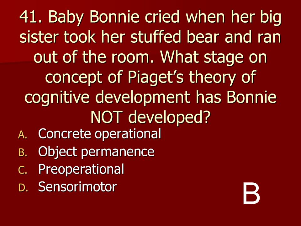 41. Baby Bonnie cried when her big sister took her stuffed bear and ran out of the room. What stage on concept of Piaget's theory of cognitive development has Bonnie NOT developed