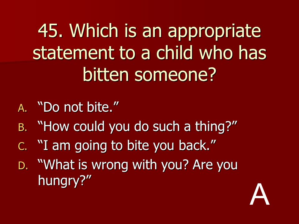 45. Which is an appropriate statement to a child who has bitten someone