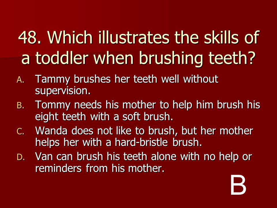 48. Which illustrates the skills of a toddler when brushing teeth
