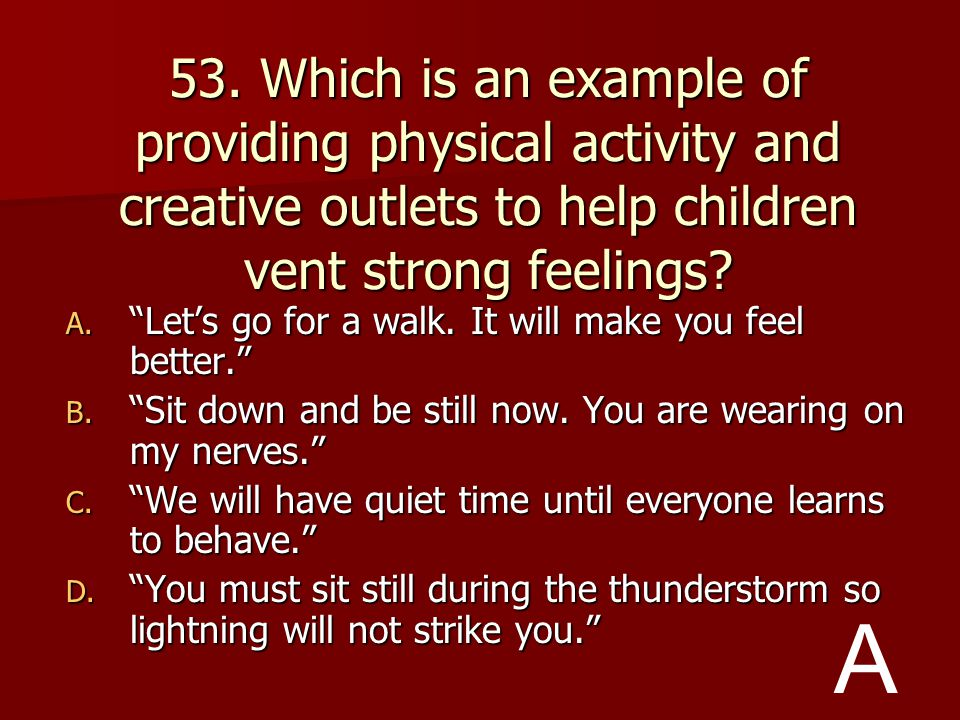53. Which is an example of providing physical activity and creative outlets to help children vent strong feelings