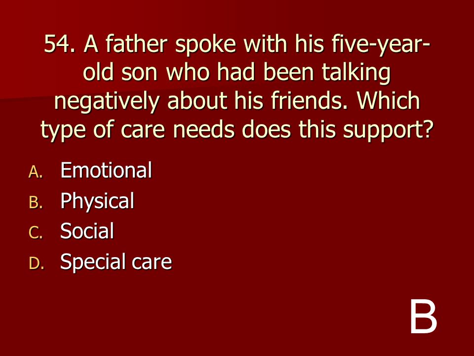 54. A father spoke with his five-year-old son who had been talking negatively about his friends. Which type of care needs does this support
