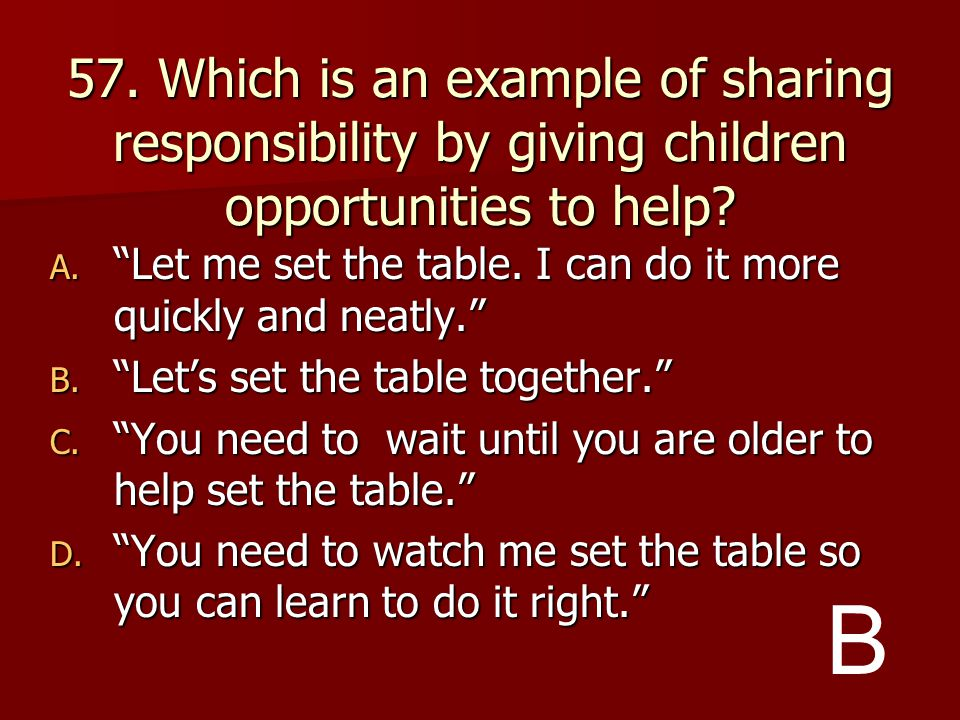 57. Which is an example of sharing responsibility by giving children opportunities to help