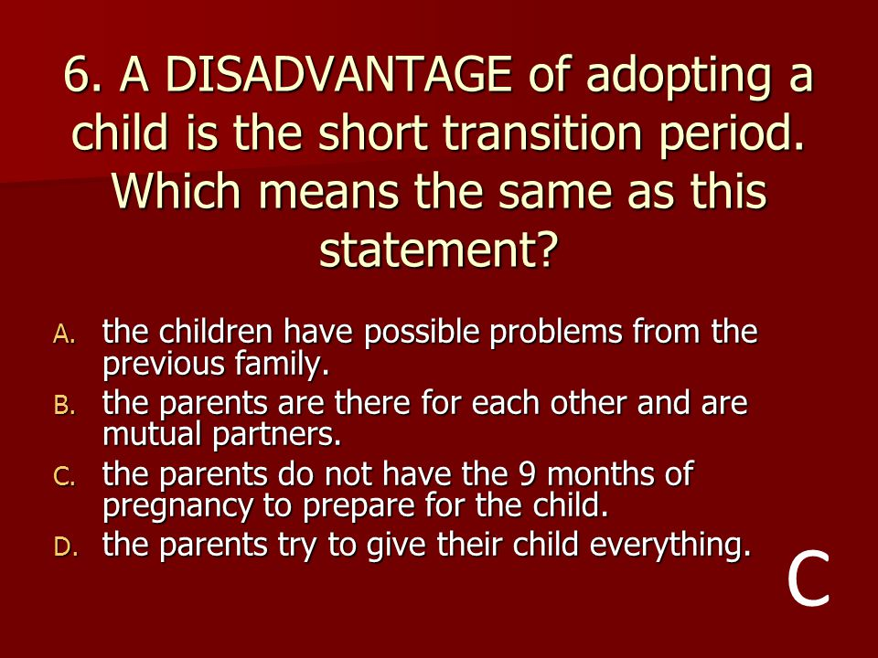 6. A DISADVANTAGE of adopting a child is the short transition period