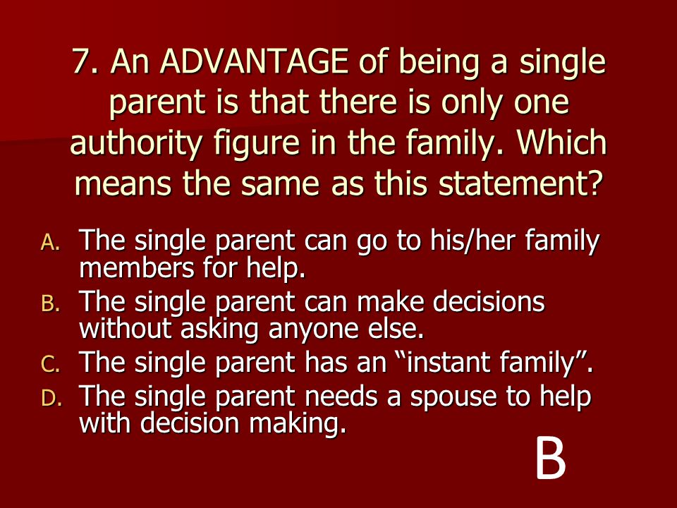 7. An ADVANTAGE of being a single parent is that there is only one authority figure in the family. Which means the same as this statement