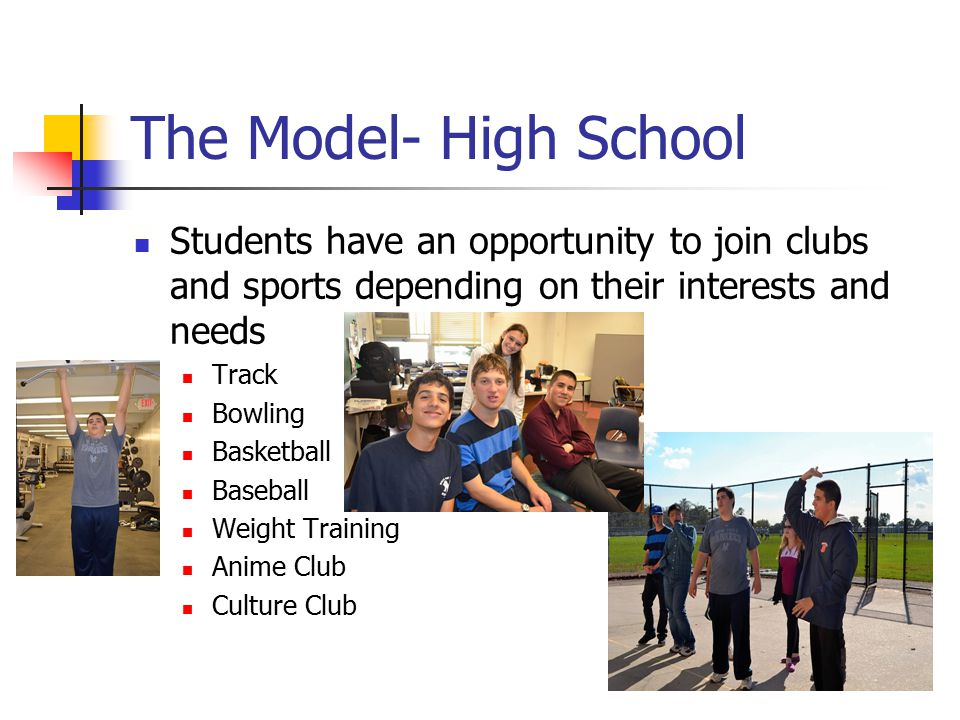 The Model- High School Students have an opportunity to join clubs and sports depending on their interests and needs.