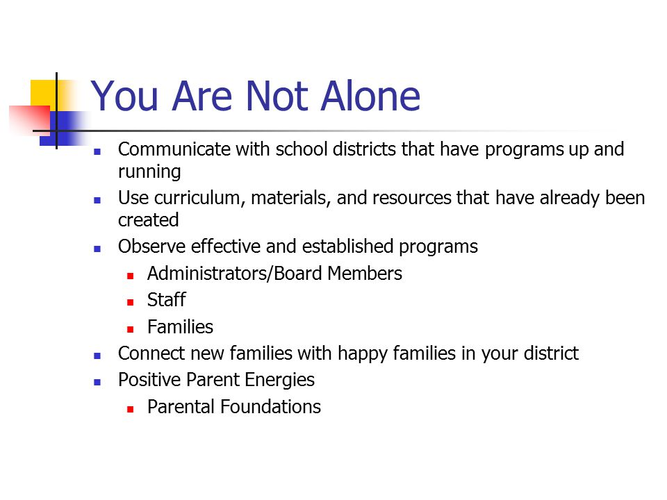 You Are Not Alone Communicate with school districts that have programs up and running.